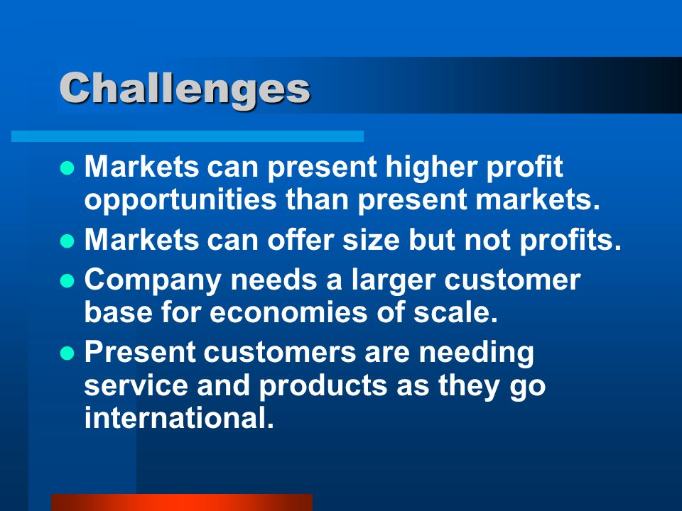 Challenges Markets can present higher profit opportunities than present markets. Markets can offer size but not profits.