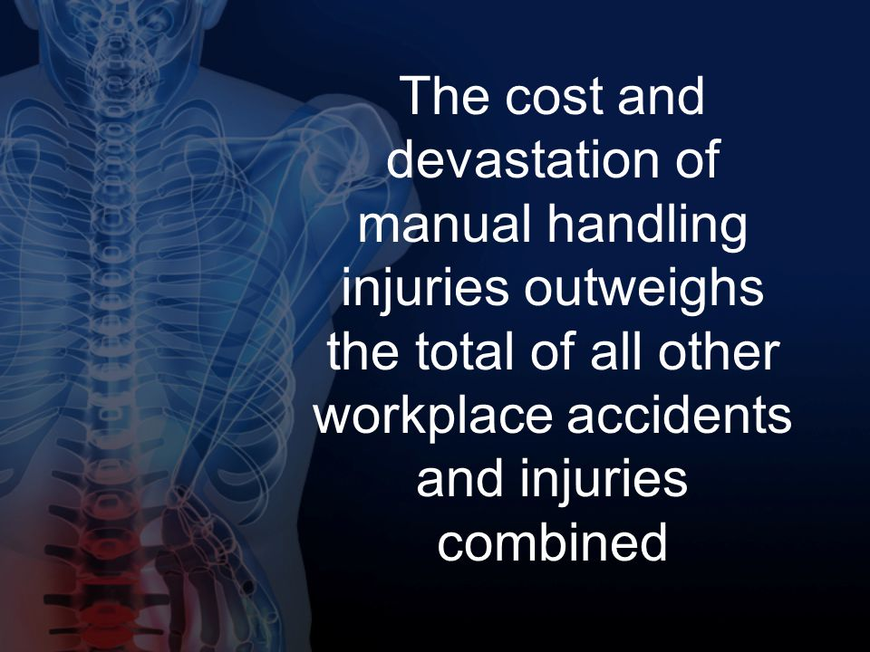 The cost and devastation of manual handling injuries outweighs the total of all other workplace accidents and injuries combined