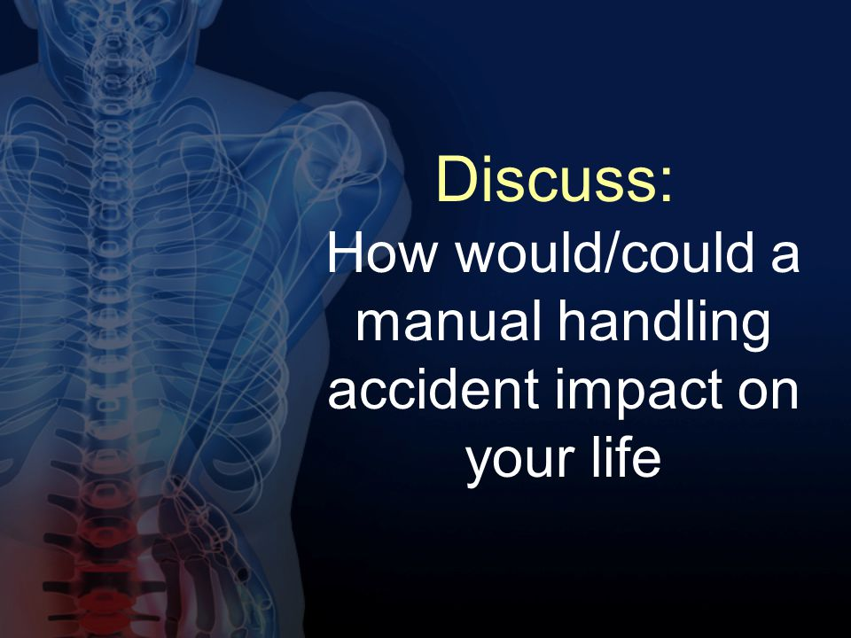 How would/could a manual handling accident impact on your life