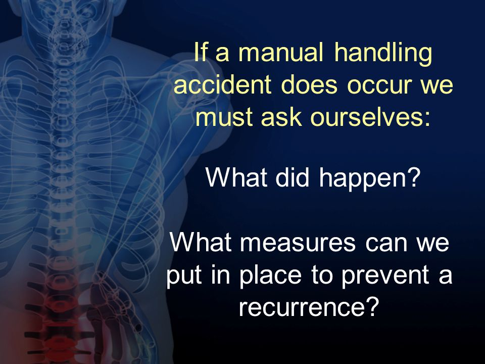 If a manual handling accident does occur we must ask ourselves: