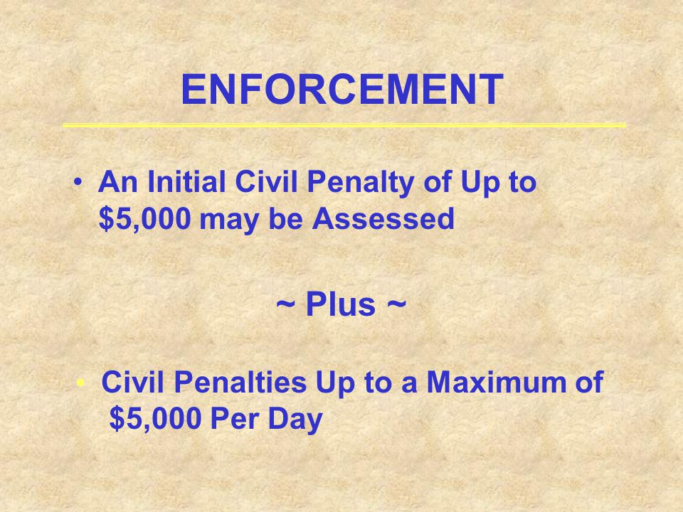 ENFORCEMENT An Initial Civil Penalty of Up to $5,000 may be Assessed. ~ Plus ~ Civil Penalties Up to a Maximum of.
