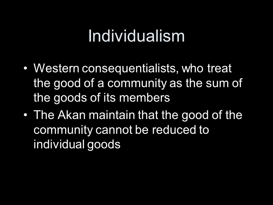 Individualism Western consequentialists, who treat the good of a community as the sum of the goods of its members.