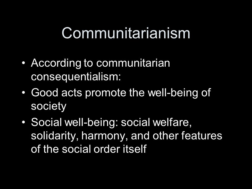Communitarianism According to communitarian consequentialism: