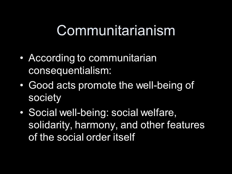 Communitarianism According to communitarian consequentialism:
