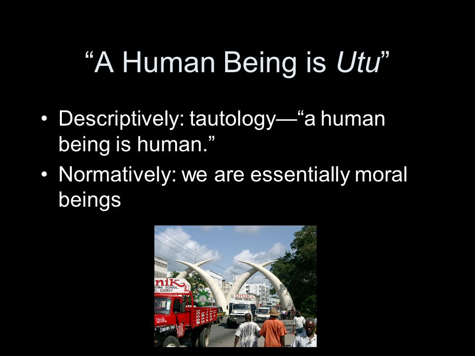 A Human Being is Utu Descriptively: tautology— a human being is human. Normatively: we are essentially moral beings.