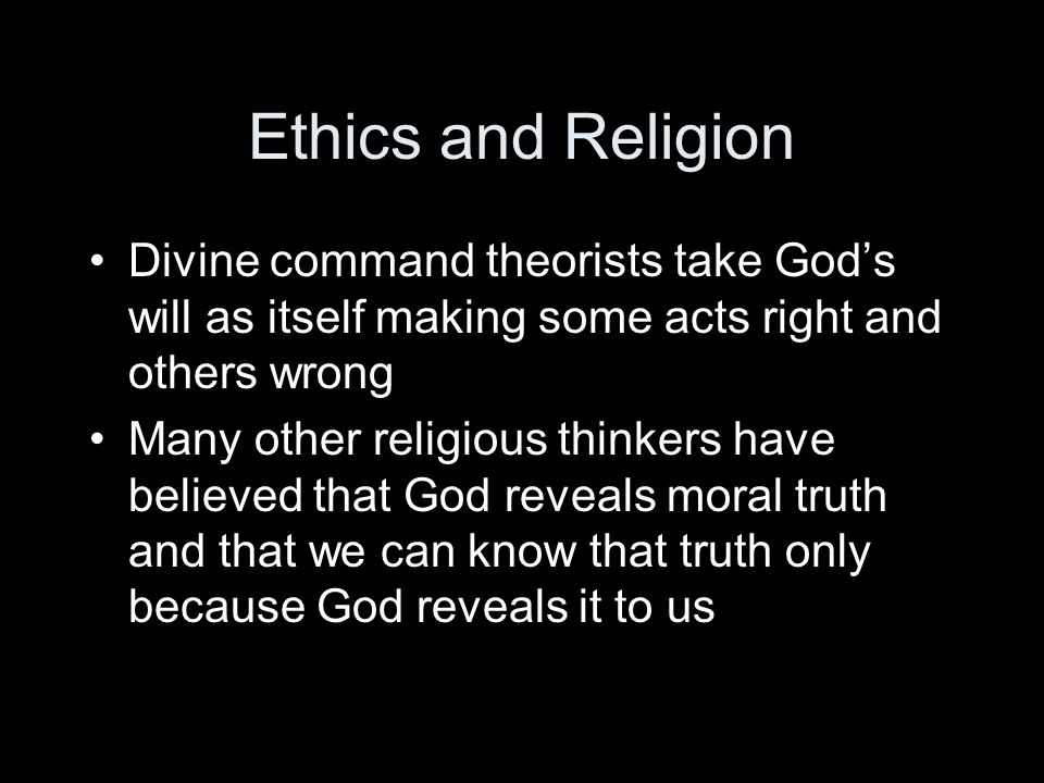 Ethics and Religion Divine command theorists take God's will as itself making some acts right and others wrong.