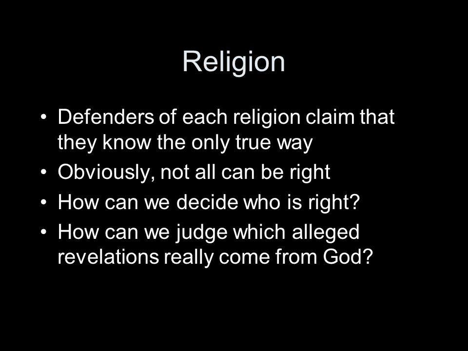 Religion Defenders of each religion claim that they know the only true way. Obviously, not all can be right.