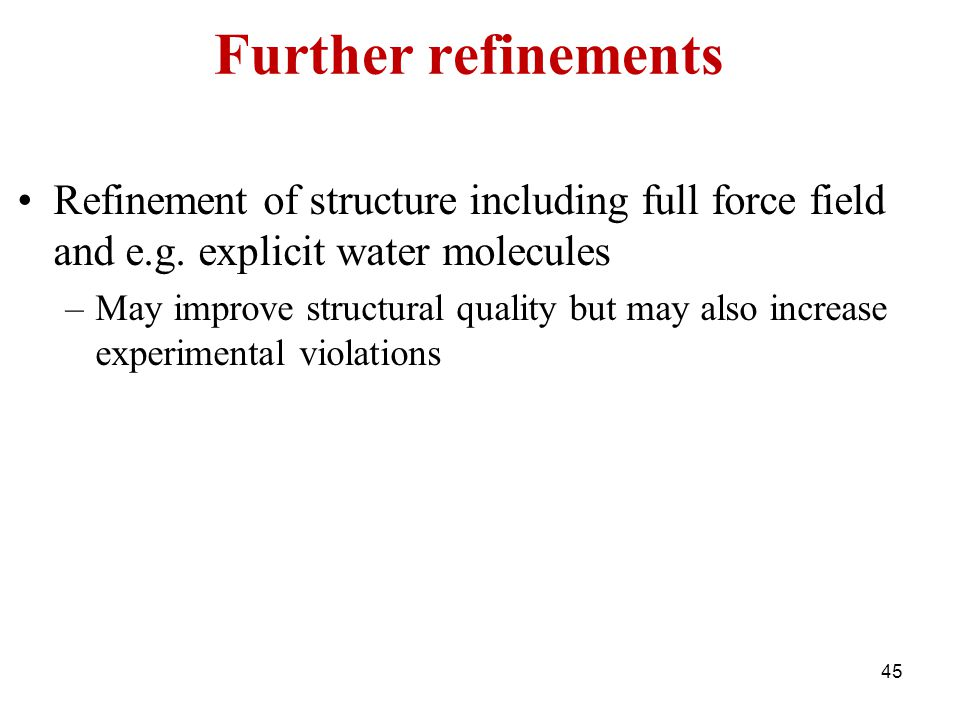 Further refinements Refinement of structure including full force field and e.g. explicit water molecules.
