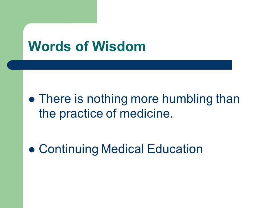 Words of Wisdom There is nothing more humbling than the practice of medicine.