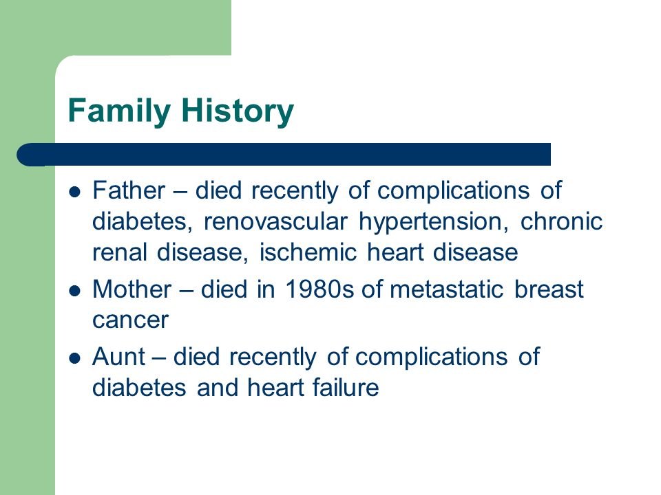 Family History Father – died recently of complications of diabetes, renovascular hypertension, chronic renal disease, ischemic heart disease.
