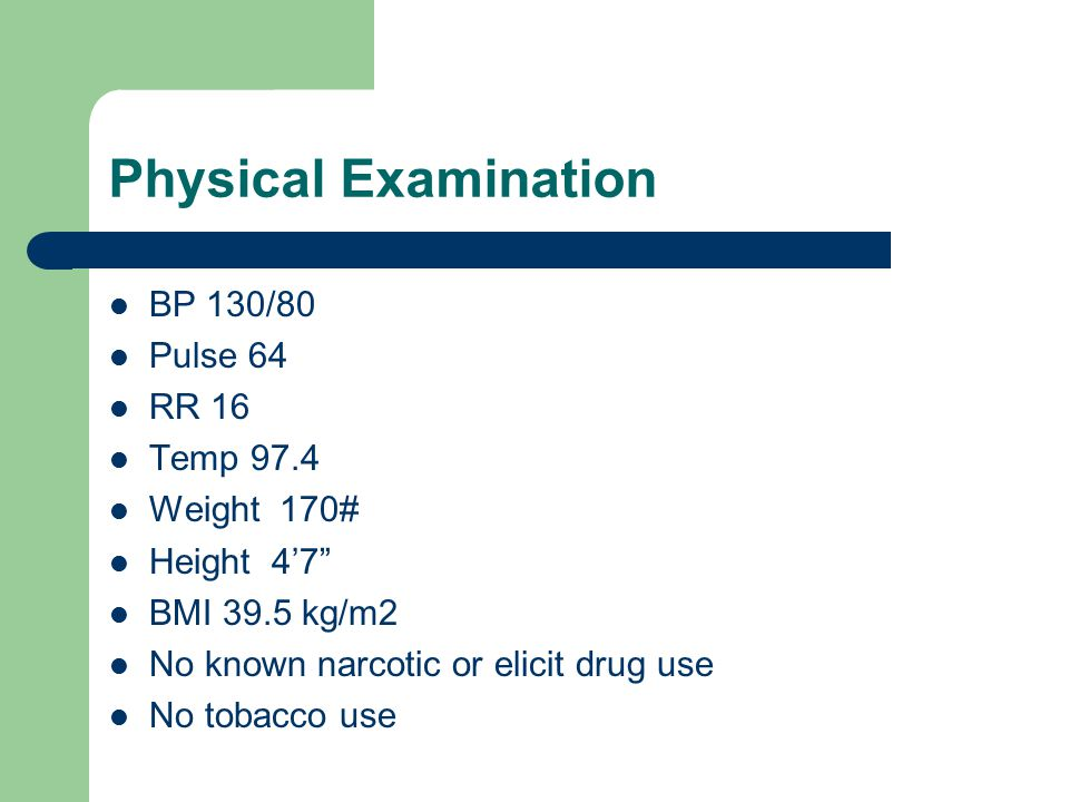 Physical Examination BP 130/80 Pulse 64 RR 16 Temp 97.4 Weight 170#