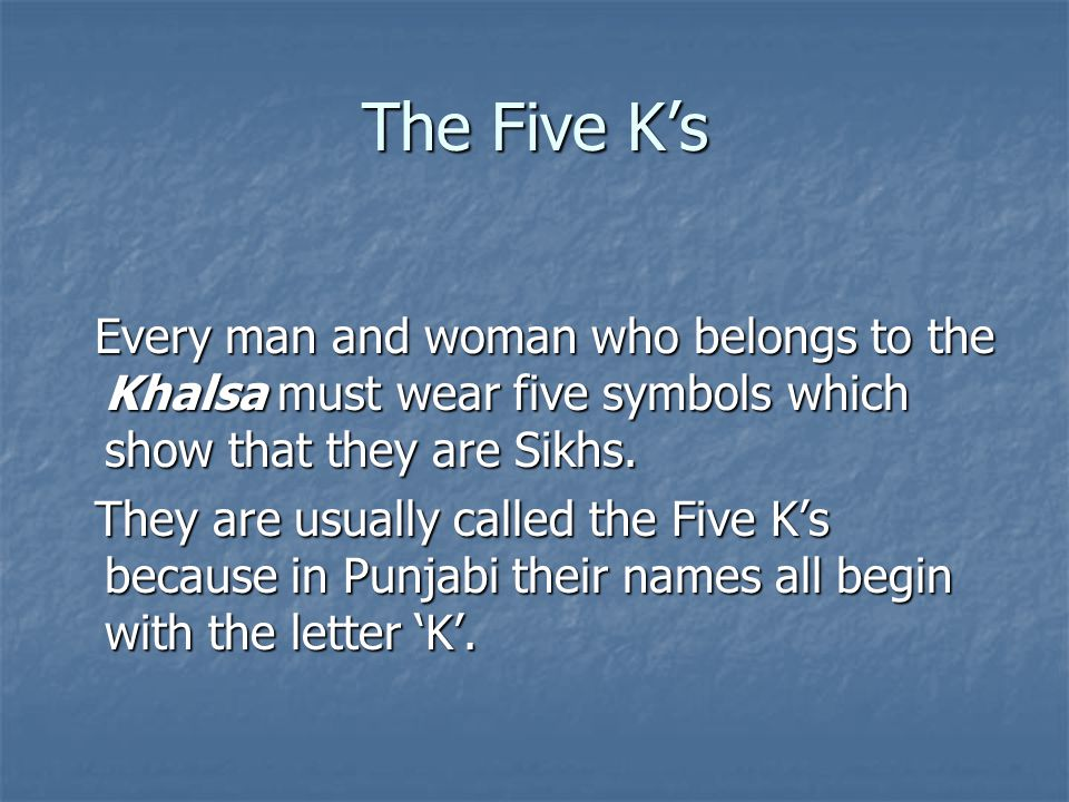The Five K's Every man and woman who belongs to the Khalsa must wear five symbols which show that they are Sikhs.