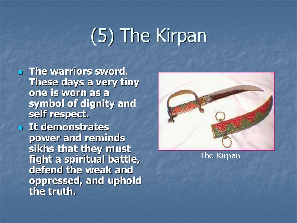 (5) The Kirpan The warriors sword. These days a very tiny one is worn as a symbol of dignity and self respect.