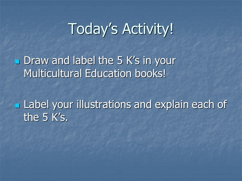 Today's Activity. Draw and label the 5 K's in your Multicultural Education books.