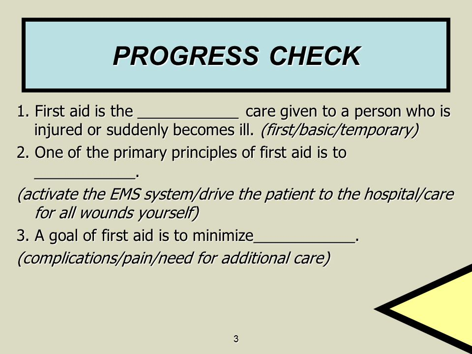 PROGRESS CHECK 1. First aid is the ____________ care given to a person who is injured or suddenly becomes ill. (first/basic/temporary)