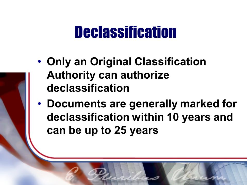 Declassification Only an Original Classification Authority can authorize declassification.