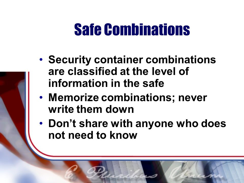 Safe Combinations Security container combinations are classified at the level of information in the safe.