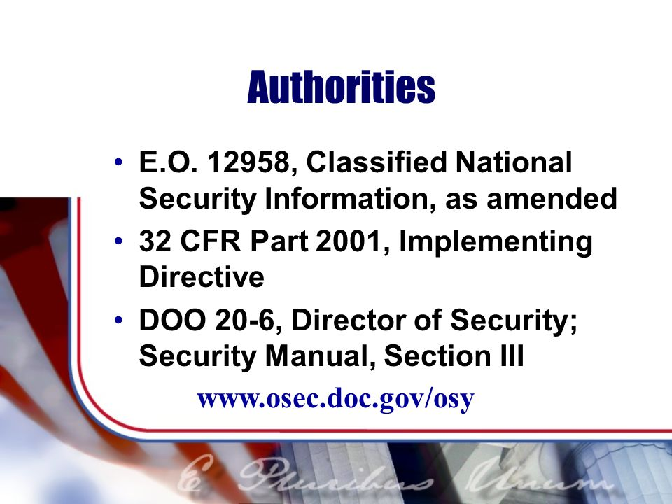 Authorities E.O. 12958, Classified National Security Information, as amended. 32 CFR Part 2001, Implementing Directive.