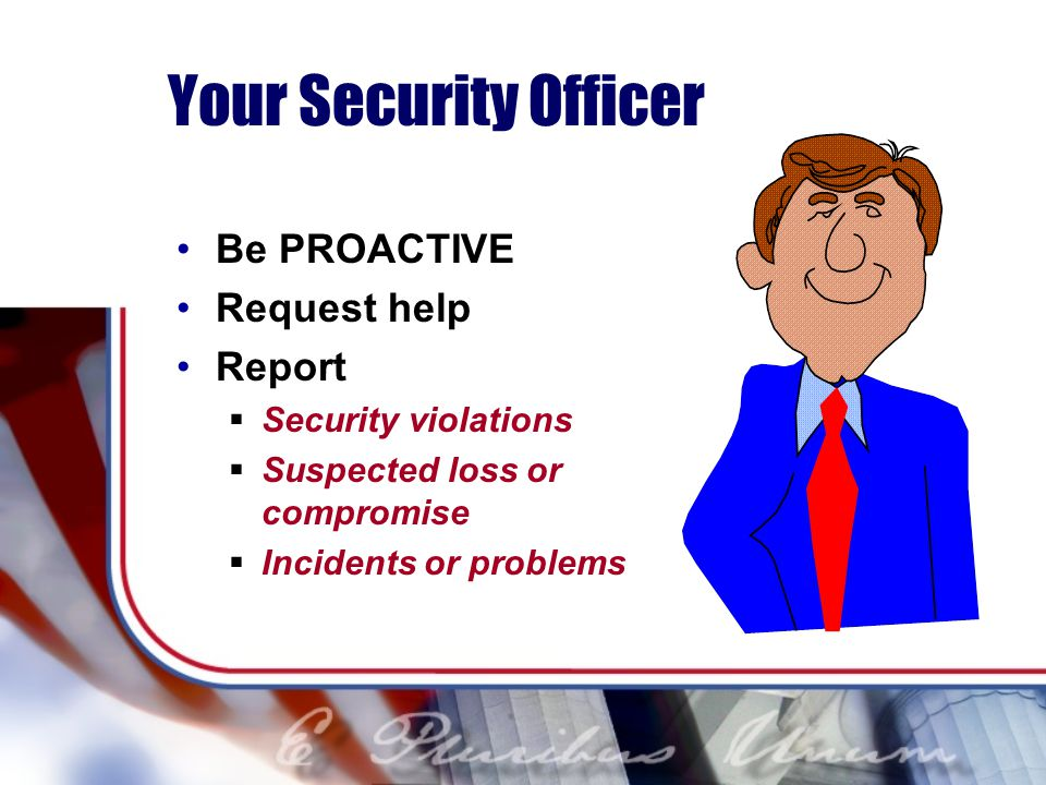 Your Security Officer Be PROACTIVE Request help Report