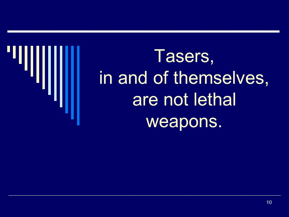 Tasers, in and of themselves, are not lethal weapons.