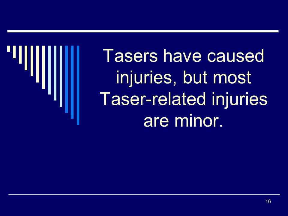 Tasers have caused injuries, but most Taser-related injuries are minor.