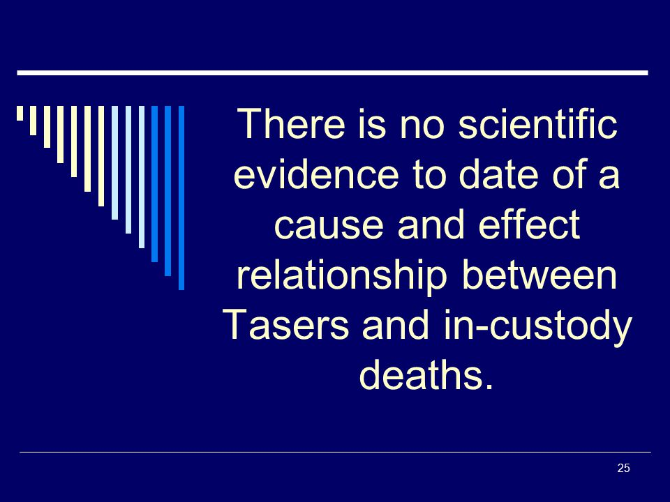 There is no scientific evidence to date of a cause and effect relationship between Tasers and in-custody deaths.