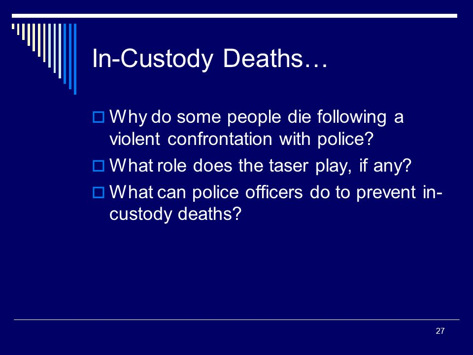 In-Custody Deaths… Why do some people die following a violent confrontation with police What role does the taser play, if any