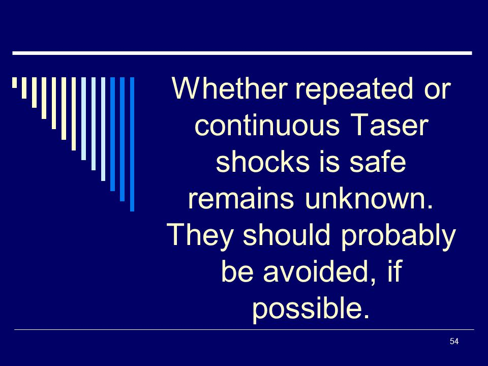 Whether repeated or continuous Taser shocks is safe remains unknown