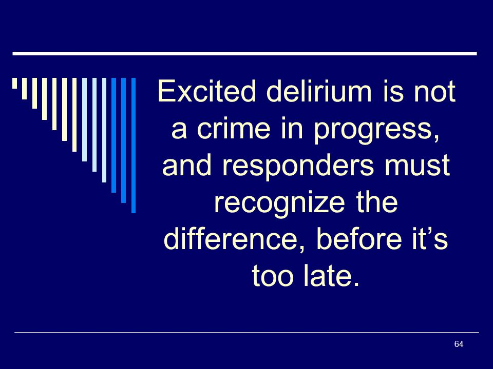 Excited delirium is not a crime in progress, and responders must recognize the difference, before it's too late.