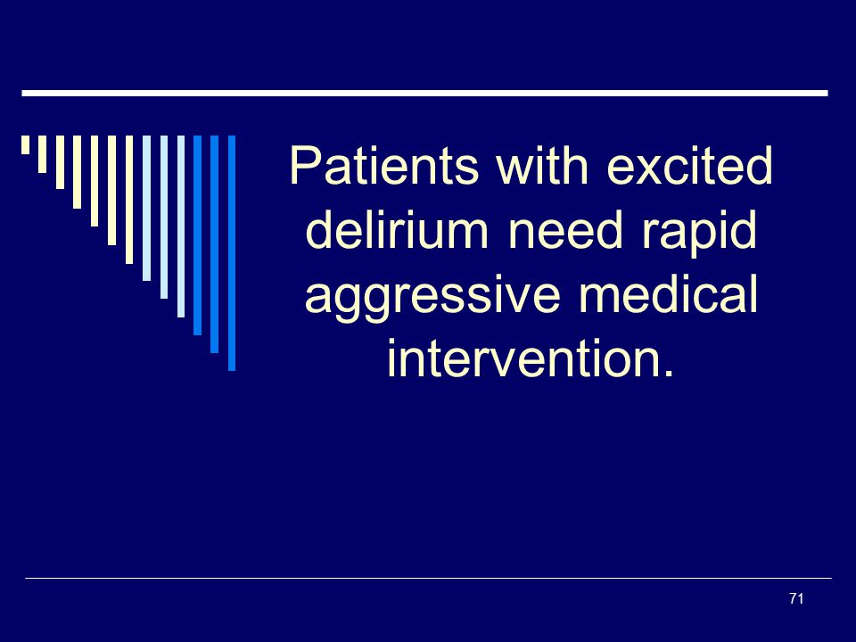 Patients with excited delirium need rapid aggressive medical intervention.