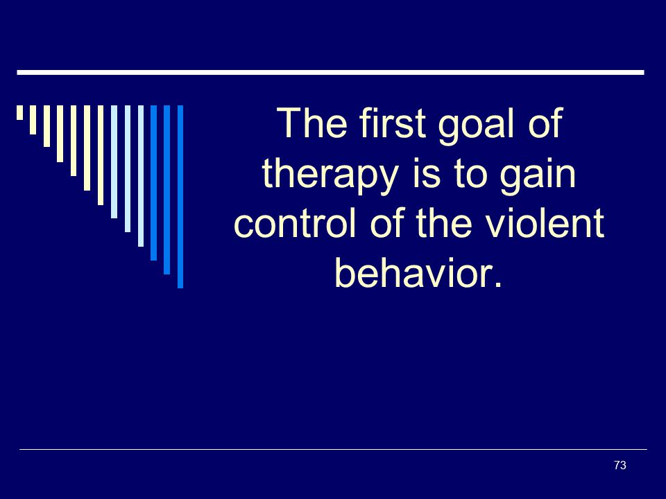 The first goal of therapy is to gain control of the violent behavior.