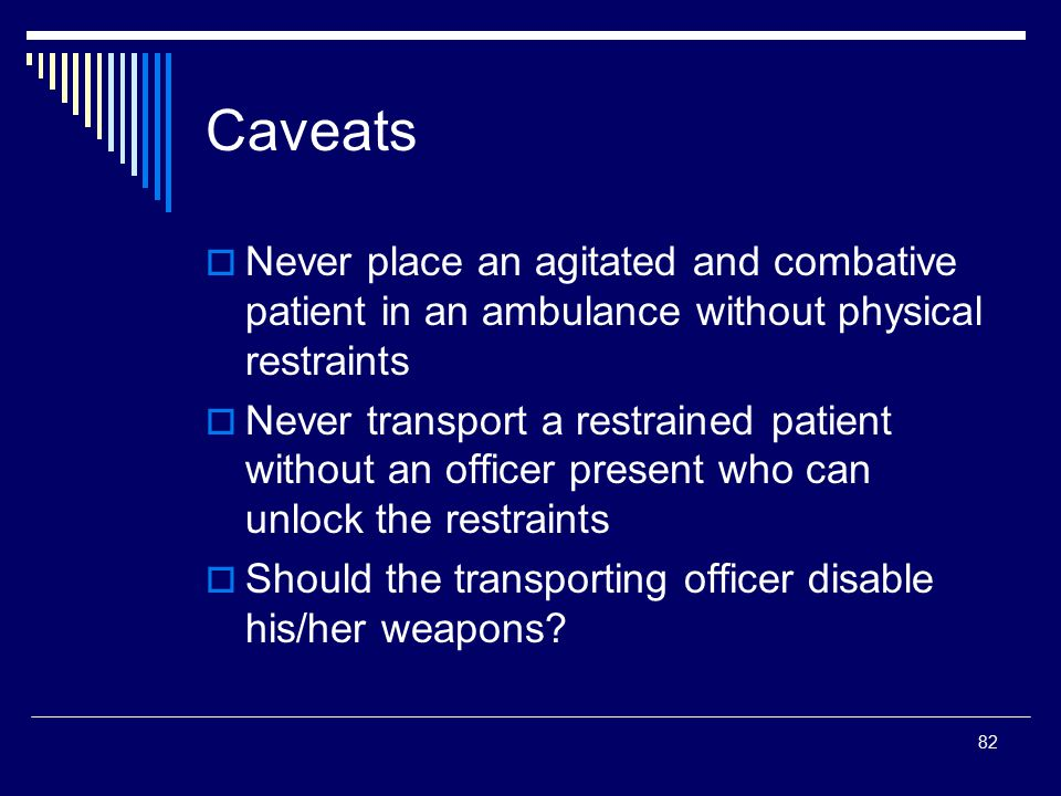Caveats Never place an agitated and combative patient in an ambulance without physical restraints.