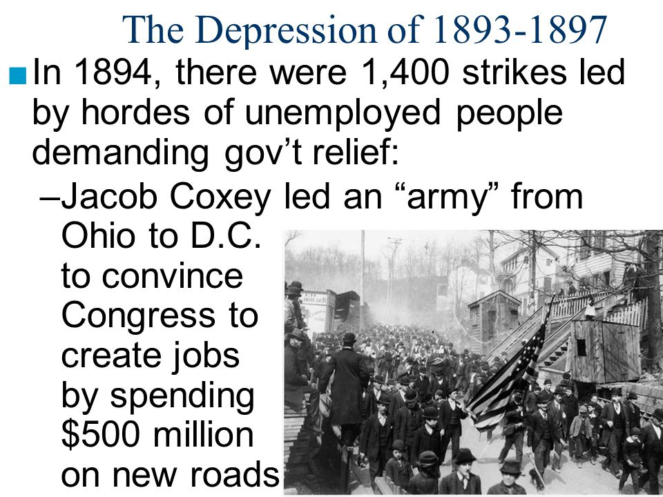 The Depression of 1893-1897 In 1894, there were 1,400 strikes led by hordes of unemployed people demanding gov't relief: