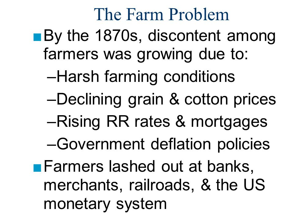 The Farm Problem By the 1870s, discontent among farmers was growing due to: Harsh farming conditions.