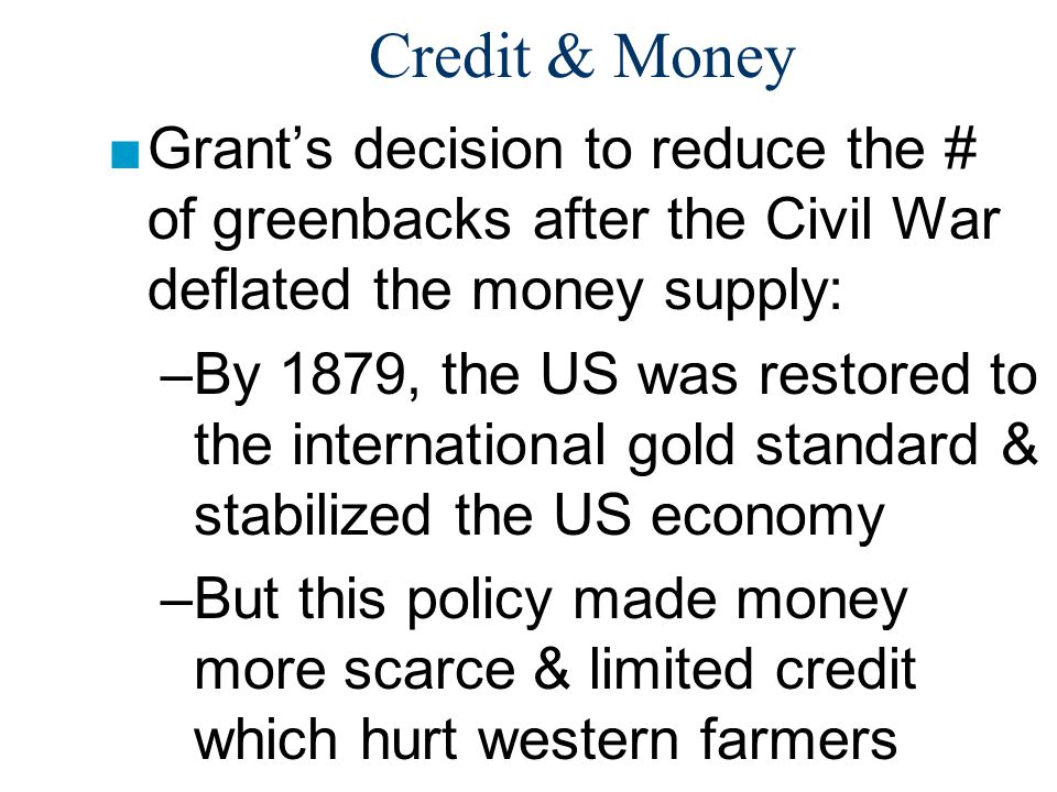 Credit & Money Grant's decision to reduce the # of greenbacks after the Civil War deflated the money supply: