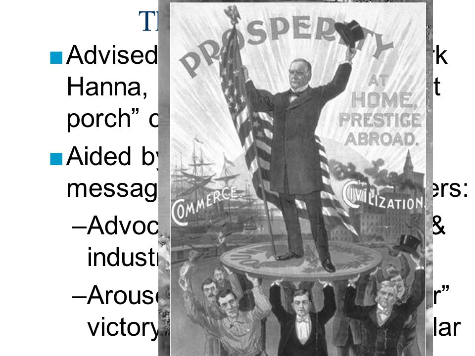The Election of 1896 Advised by RNC chairman, Mark Hanna, McKinley waged a front porch campaign from Ohio.