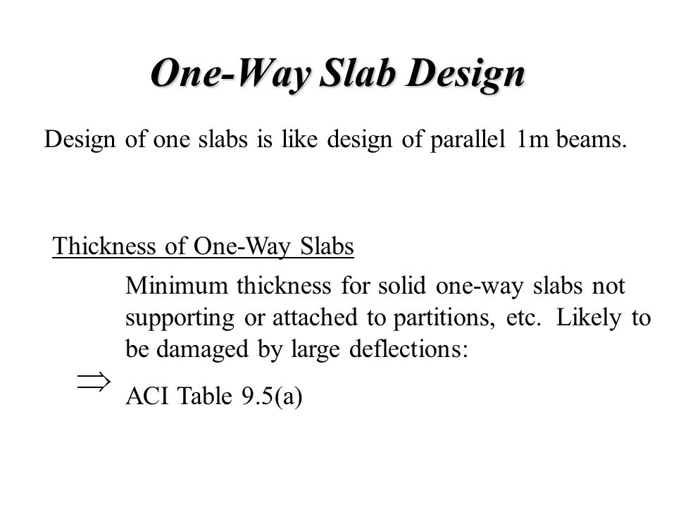 One-Way Slab Design Design of one slabs is like design of parallel 1m beams. Thickness of One-Way Slabs.