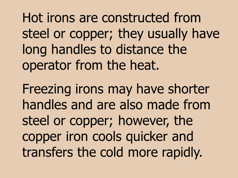 Hot irons are constructed from steel or copper; they usually have long handles to distance the operator from the heat.