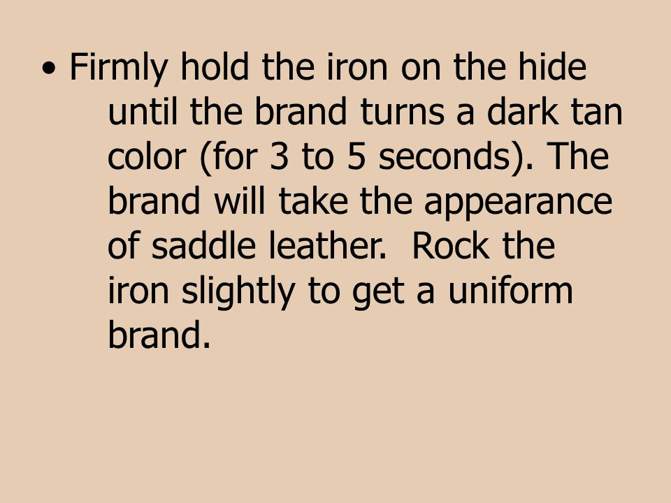 Firmly hold the iron on the hide. until the brand turns a dark tan