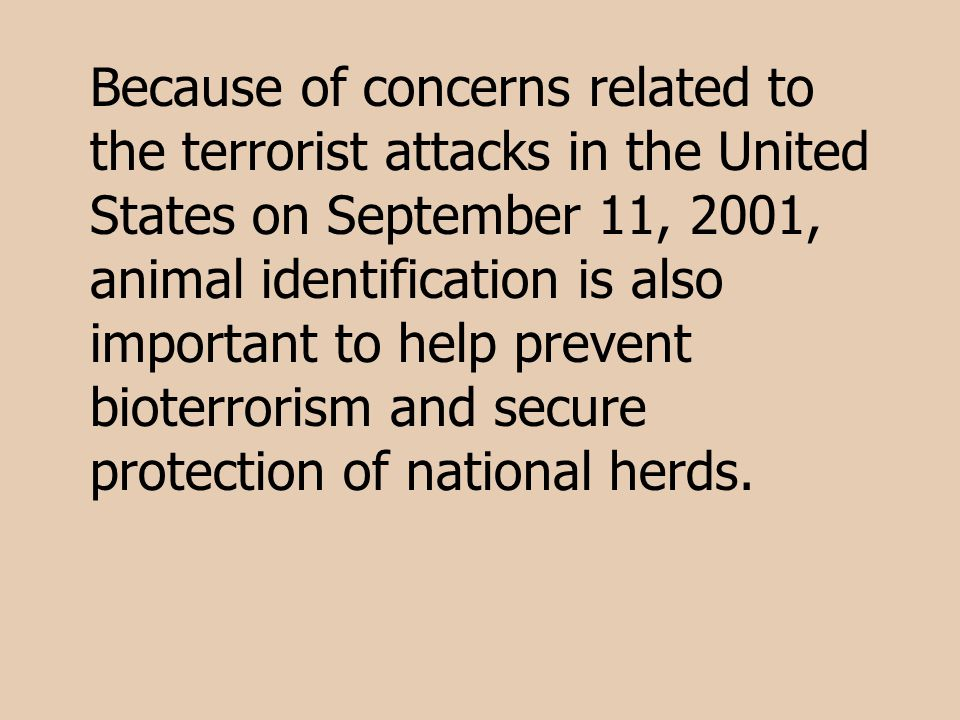Because of concerns related to the terrorist attacks in the United States on September 11, 2001, animal identification is also important to help prevent bioterrorism and secure protection of national herds.