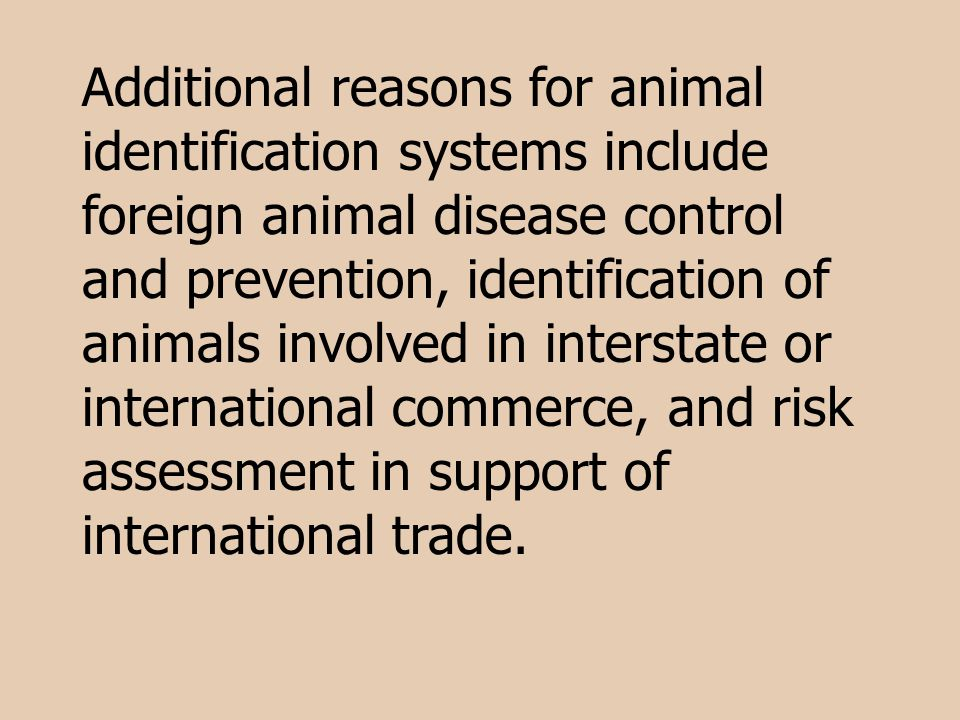 Additional reasons for animal identification systems include foreign animal disease control and prevention, identification of animals involved in interstate or international commerce, and risk assessment in support of international trade.
