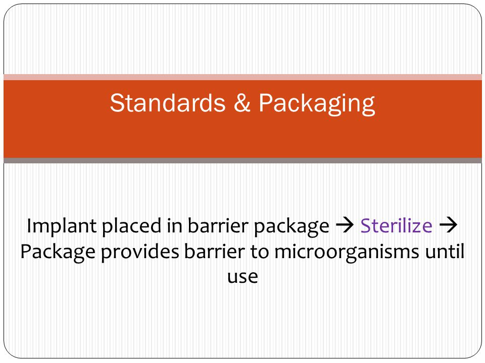 Standards & Packaging Implant placed in barrier package  Sterilize  Package provides barrier to microorganisms until use.