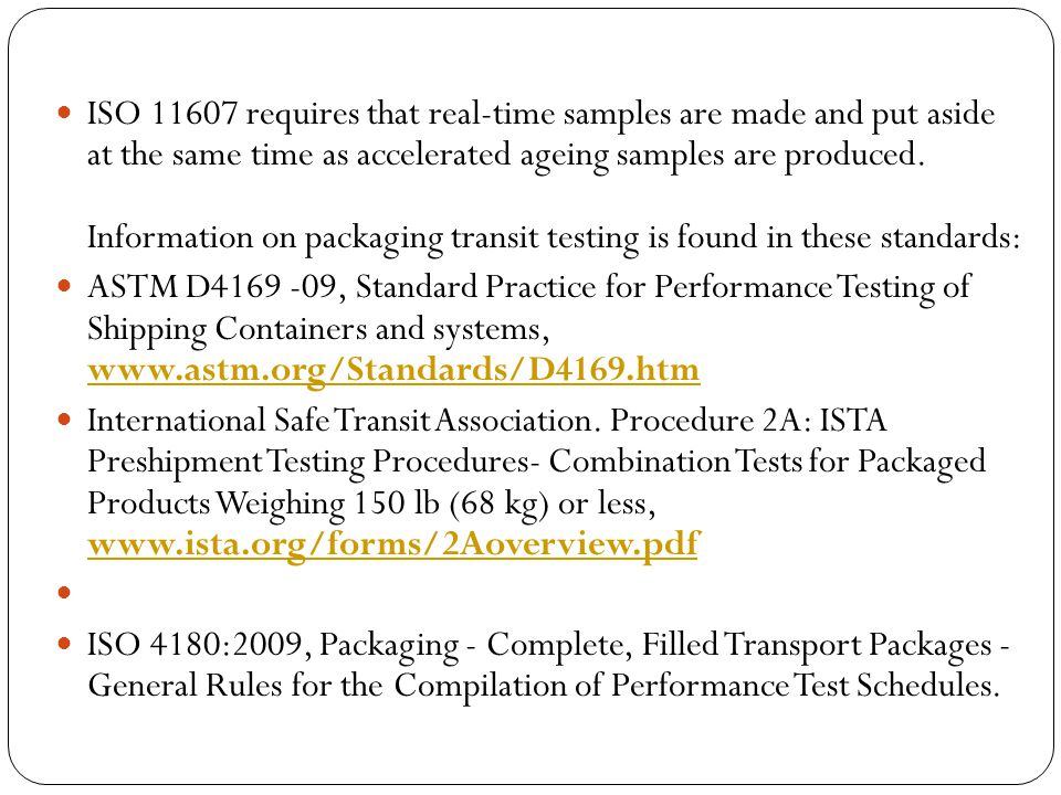 ISO 11607 requires that real-time samples are made and put aside at the same time as accelerated ageing samples are produced. Information on packaging transit testing is found in these standards: