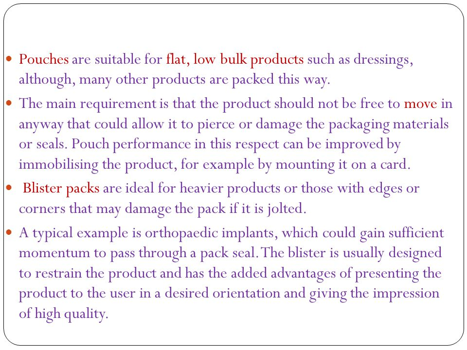 Pouches are suitable for flat, low bulk products such as dressings, although, many other products are packed this way.