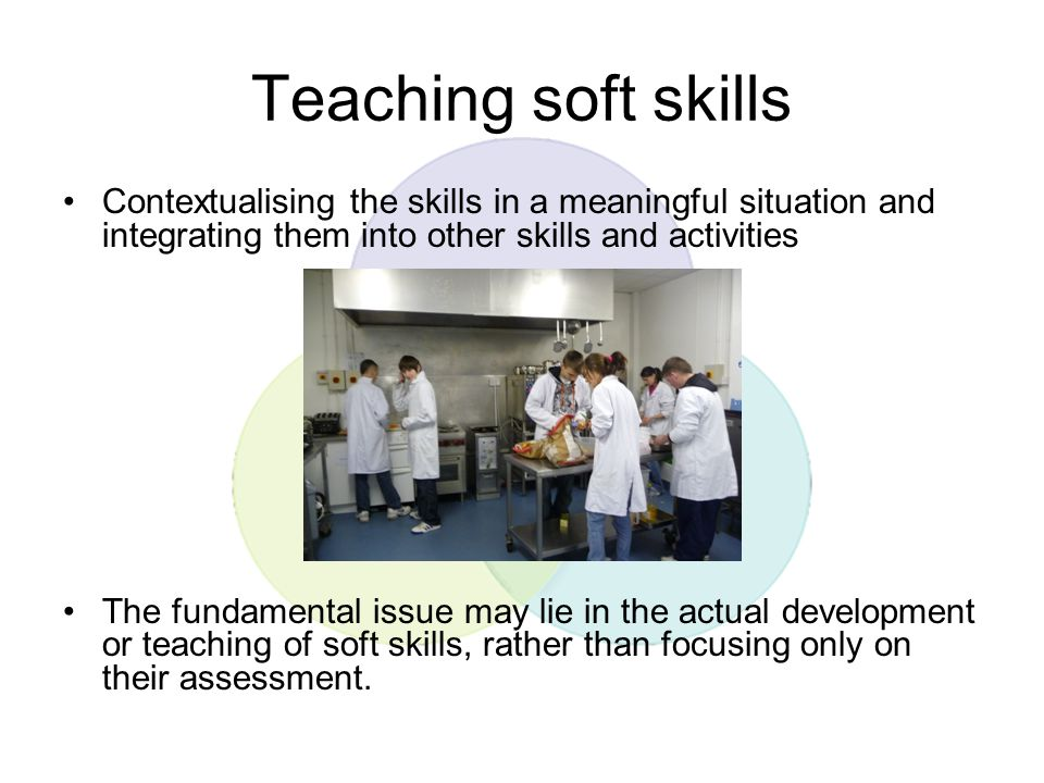 Teaching soft skills Contextualising the skills in a meaningful situation and integrating them into other skills and activities.