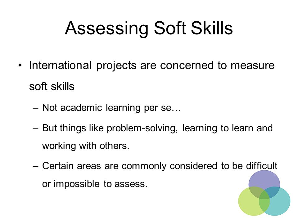 Assessing Soft Skills International projects are concerned to measure soft skills. Not academic learning per se…
