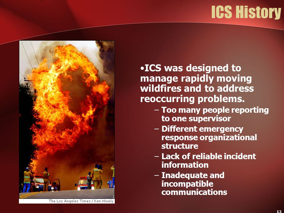 ICS History ICS was designed to manage rapidly moving wildfires and to address reoccurring problems.