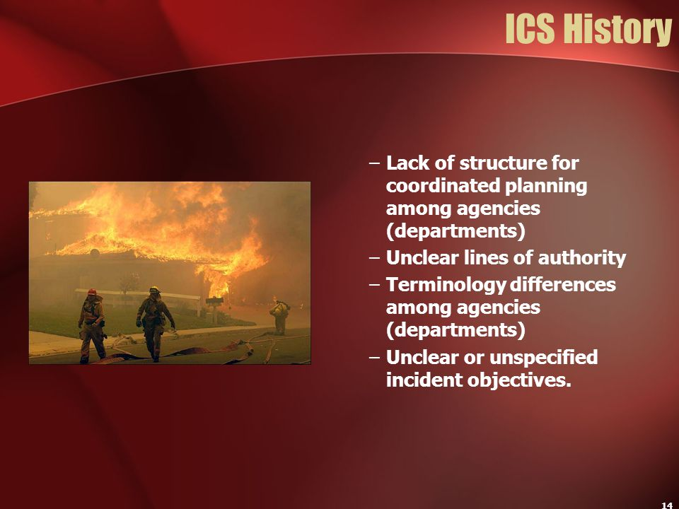 ICS History Lack of structure for coordinated planning among agencies (departments) Unclear lines of authority.