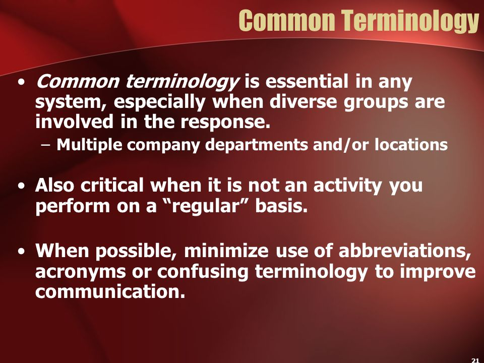 Common Terminology Common terminology is essential in any system, especially when diverse groups are involved in the response.