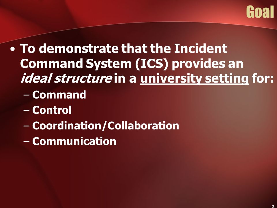 Goal To demonstrate that the Incident Command System (ICS) provides an ideal structure in a university setting for: